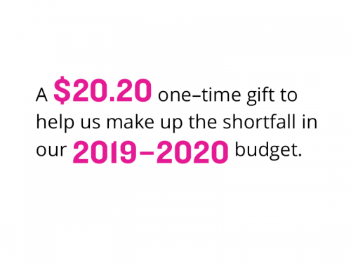 A $20.20 one–time gift to help us make up the shortfall in our 2019–2020 budget.